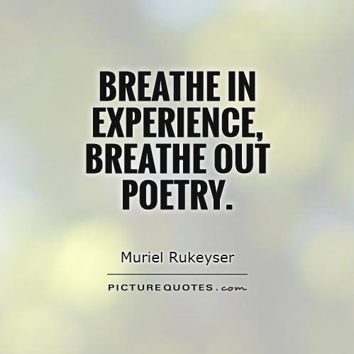 Breathe in experience, breathe out poetry. - Muriel Rukeyser