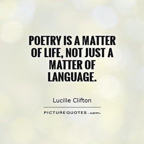 Poetry is a matter of life, not just a matter of language. - Lucille Clifton